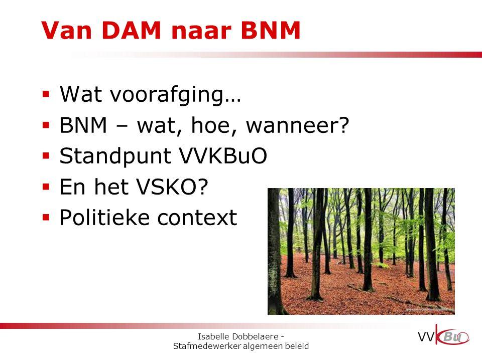 Van DAM naar BNM  Wat voorafging…  BNM – wat, hoe, wanneer?  Standpunt VVKBuO  En het VSKO?  Politieke context Isabelle Dobbelaere - Stafmedewerk