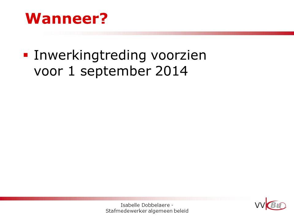 Wanneer?  Inwerkingtreding voorzien voor 1 september 2014 Isabelle Dobbelaere - Stafmedewerker algemeen beleid
