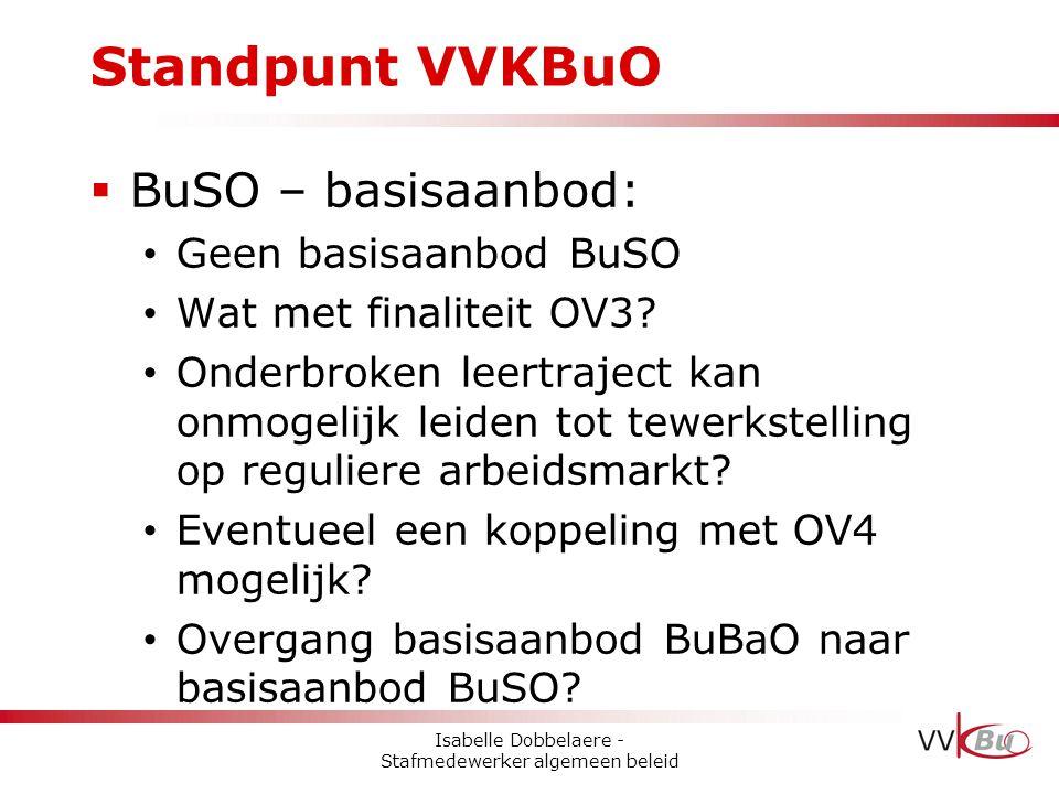 Standpunt VVKBuO  BuSO – basisaanbod: • Geen basisaanbod BuSO • Wat met finaliteit OV3? • Onderbroken leertraject kan onmogelijk leiden tot tewerkste
