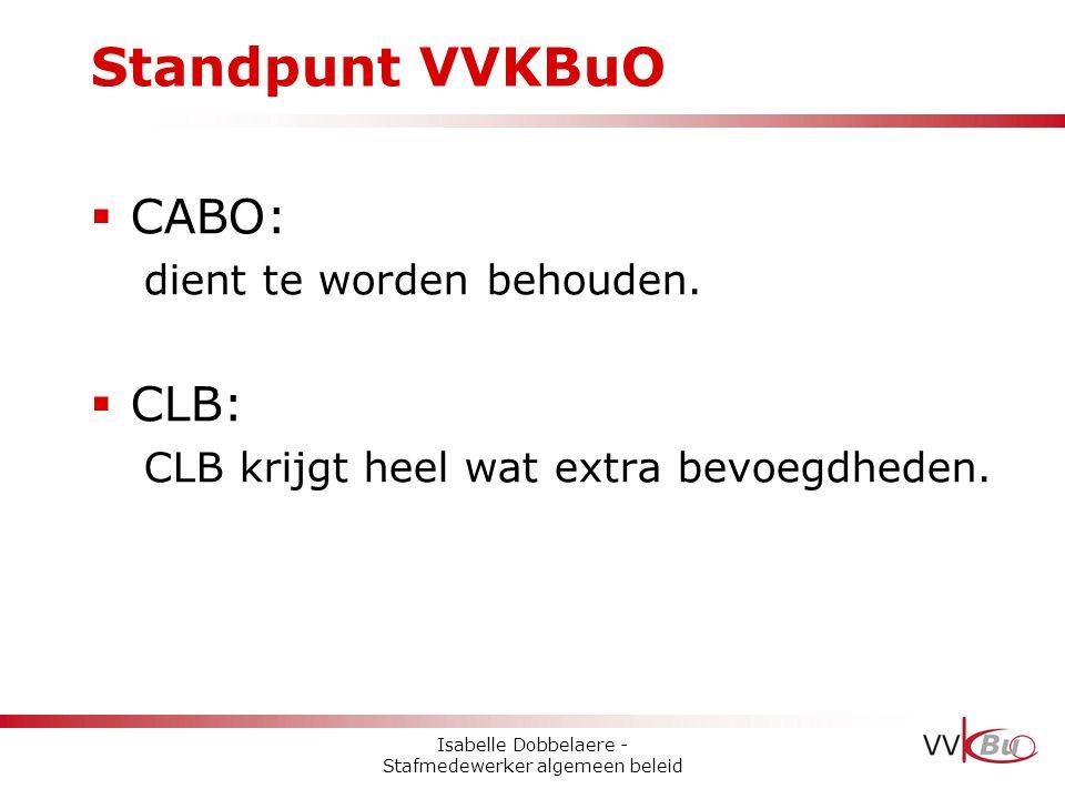 Standpunt VVKBuO  CABO: dient te worden behouden.  CLB: CLB krijgt heel wat extra bevoegdheden. Isabelle Dobbelaere - Stafmedewerker algemeen beleid