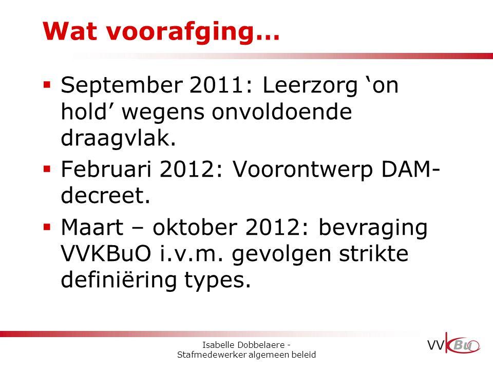  September 2011: Leerzorg 'on hold' wegens onvoldoende draagvlak.  Februari 2012: Voorontwerp DAM- decreet.  Maart – oktober 2012: bevraging VVKBuO