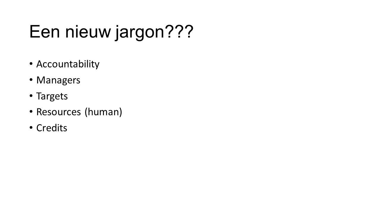 Een nieuw jargon??? • Accountability • Managers • Targets • Resources (human) • Credits