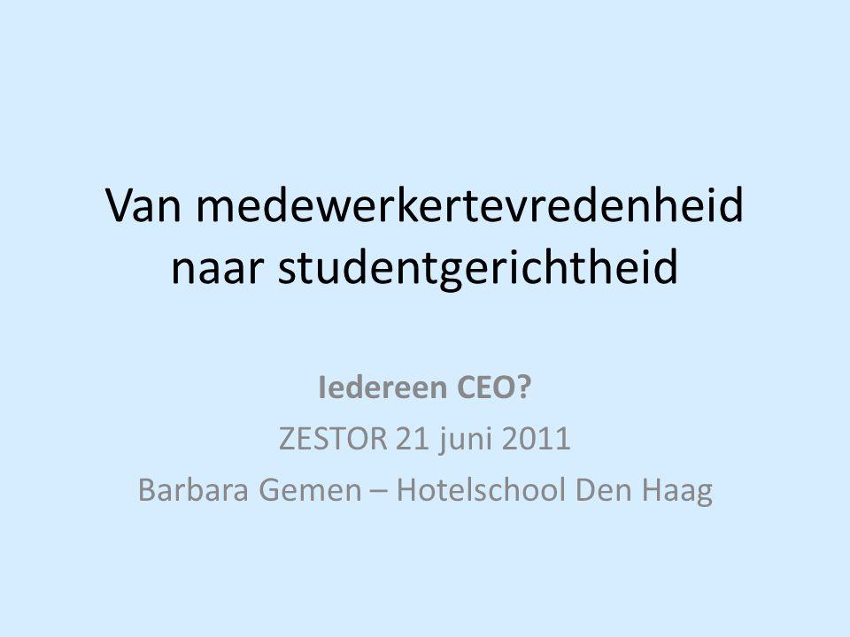 Van medewerkertevredenheid naar studentgerichtheid Iedereen CEO? ZESTOR 21 juni 2011 Barbara Gemen – Hotelschool Den Haag
