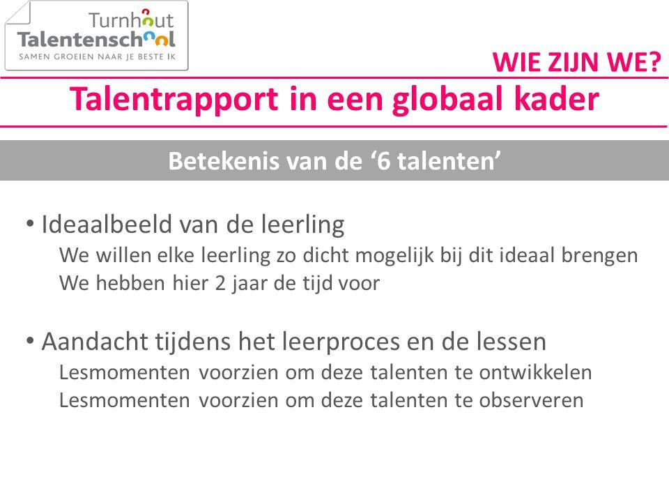 Talentrapport in een globaal kader Betekenis van de '6 talenten' • Ideaalbeeld van de leerling We willen elke leerling zo dicht mogelijk bij dit ideaa