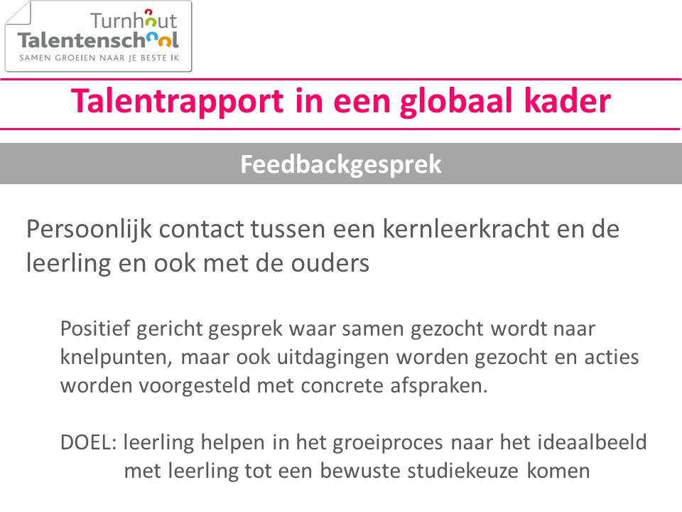Talentrapport in een globaal kader Feedbackgesprek Persoonlijk contact tussen een kernleerkracht en de leerling en ook met de ouders Positief gericht