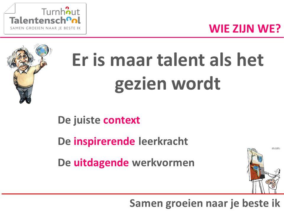Er is maar talent als het gezien wordt De juiste context De inspirerende leerkracht De uitdagende werkvormen Samen groeien naar je beste ik WIE ZIJN W
