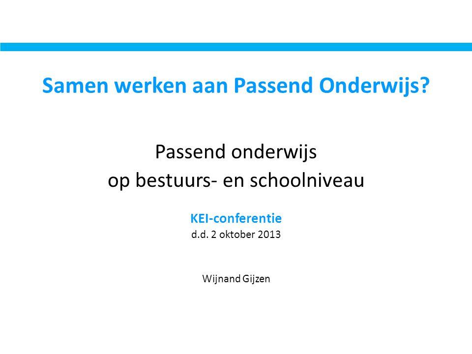 Samen werken aan Passend Onderwijs? Passend onderwijs op bestuurs- en schoolniveau KEI-conferentie d.d. 2 oktober 2013 Wijnand Gijzen