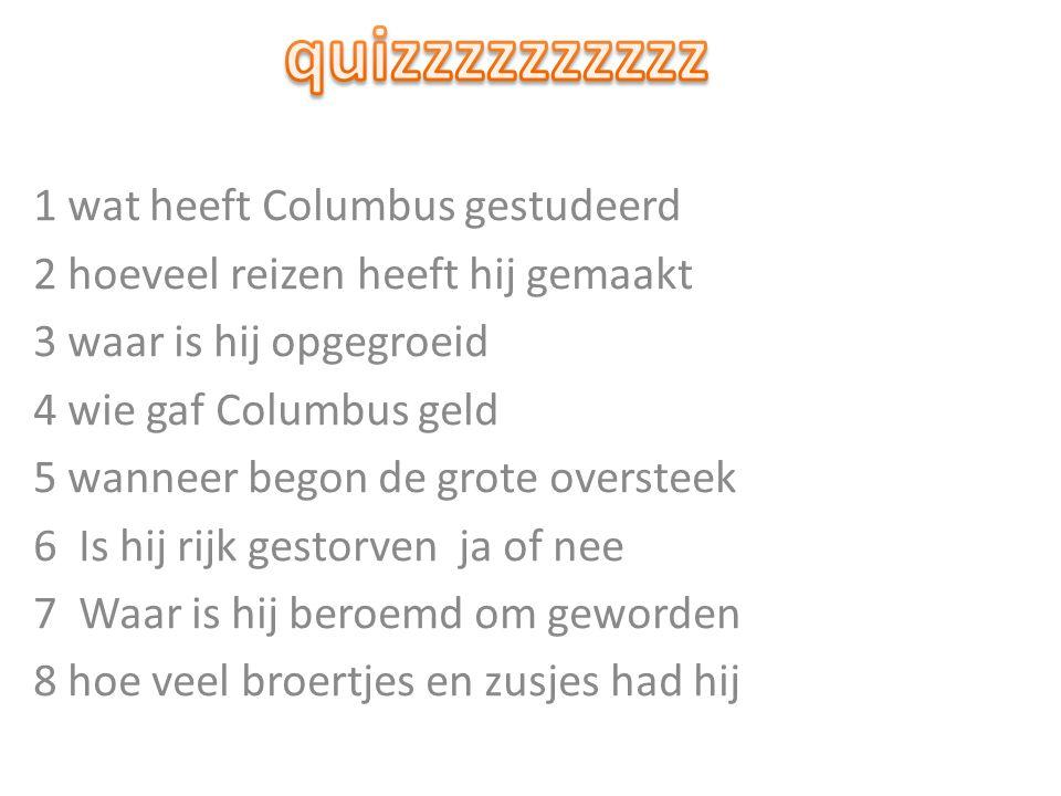 1 wat heeft Columbus gestudeerd 2 hoeveel reizen heeft hij gemaakt 3 waar is hij opgegroeid 4 wie gaf Columbus geld 5 wanneer begon de grote oversteek 6 Is hij rijk gestorven ja of nee 7 Waar is hij beroemd om geworden 8 hoe veel broertjes en zusjes had hij