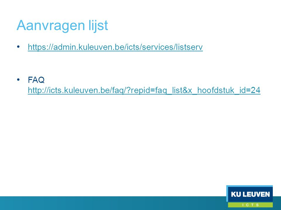 Aanvragen lijst • https://admin.kuleuven.be/icts/services/listserv https://admin.kuleuven.be/icts/services/listserv • FAQ http://icts.kuleuven.be/faq/ repid=faq_list&x_hoofdstuk_id=24 http://icts.kuleuven.be/faq/ repid=faq_list&x_hoofdstuk_id=24