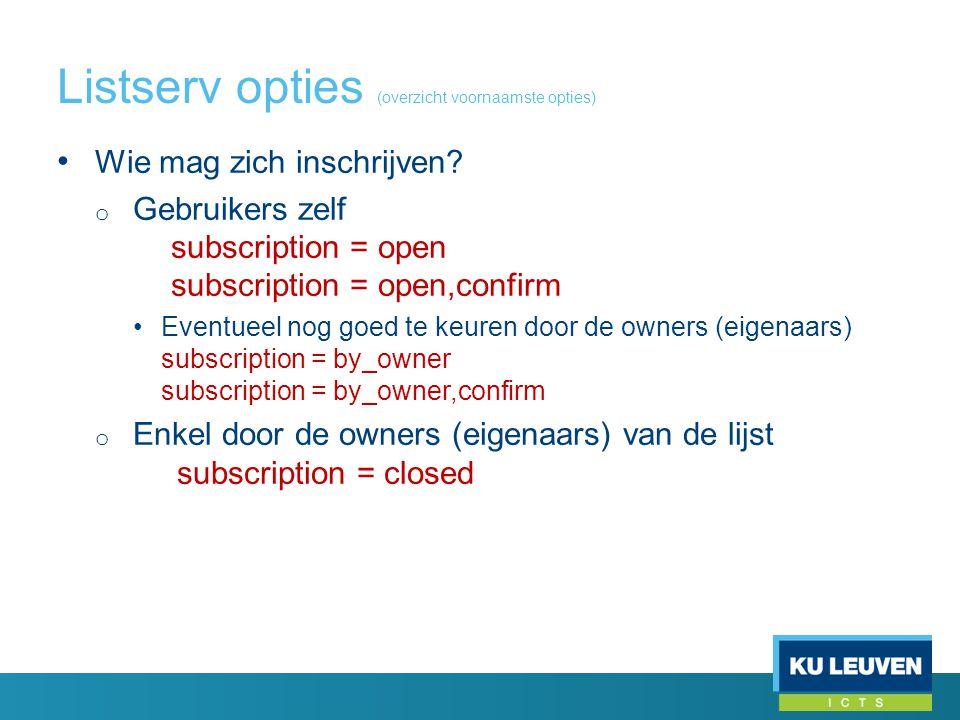Listserv opties (overzicht voornaamste opties) • Wie mag zich inschrijven? o Gebruikers zelf subscription = open subscription = open,confirm •Eventuee