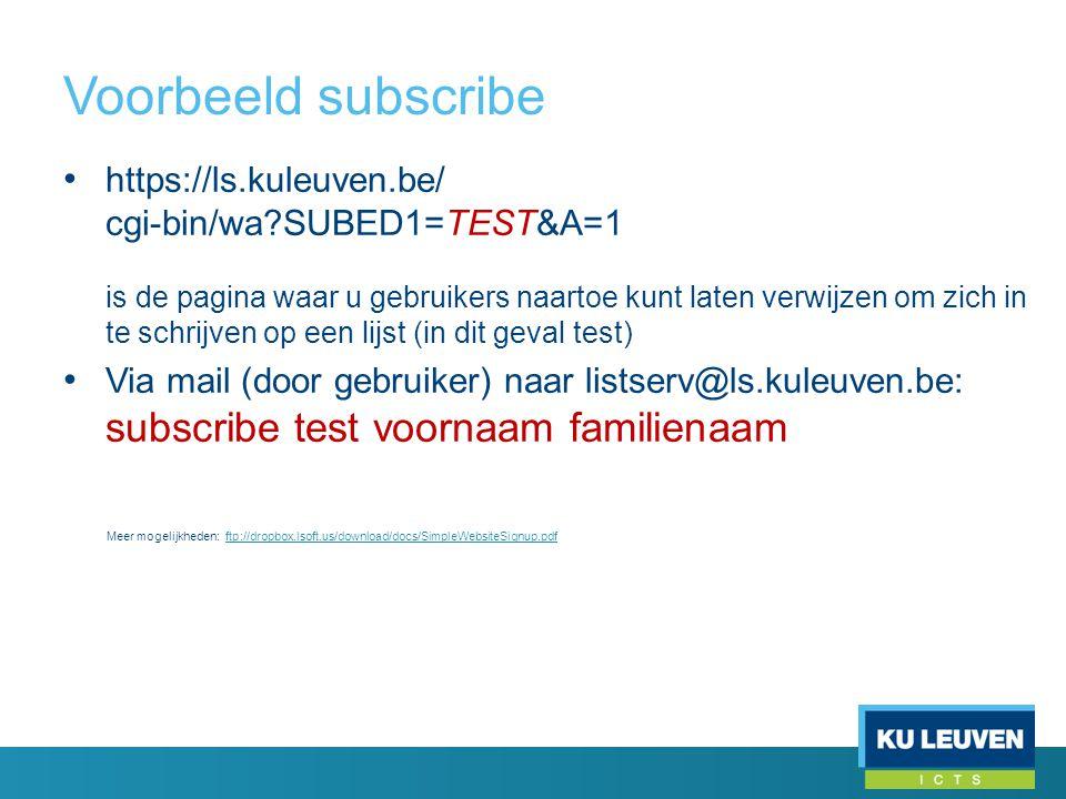 Voorbeeld subscribe • https://ls.kuleuven.be/ cgi-bin/wa SUBED1=TEST&A=1 is de pagina waar u gebruikers naartoe kunt laten verwijzen om zich in te schrijven op een lijst (in dit geval test) • Via mail (door gebruiker) naar listserv@ls.kuleuven.be: subscribe test voornaam familienaam Meer mogelijkheden: ftp://dropbox.lsoft.us/download/docs/SimpleWebsiteSignup.pdfftp://dropbox.lsoft.us/download/docs/SimpleWebsiteSignup.pdf
