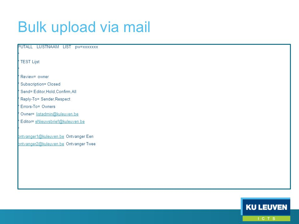 Bulk upload via mail PUTALL LIJSTNAAM LIST pw=xxxxxxx * * TEST Lijst * * Review= owner * Subscription= Closed * Send= Editor,Hold,Confirm,All * Reply-To= Sender,Respect * Errors-To= Owners * Owner= listadmin@kuleuven.belistadmin@kuleuven.be * Editor= eNieuwsbrief@kuleuven.beeNieuwsbrief@kuleuven.be * ontvanger1@kuleuven.beontvanger1@kuleuven.be Ontvanger Een ontvanger2@kuleuven.beontvanger2@kuleuven.be Ontvanger Twee