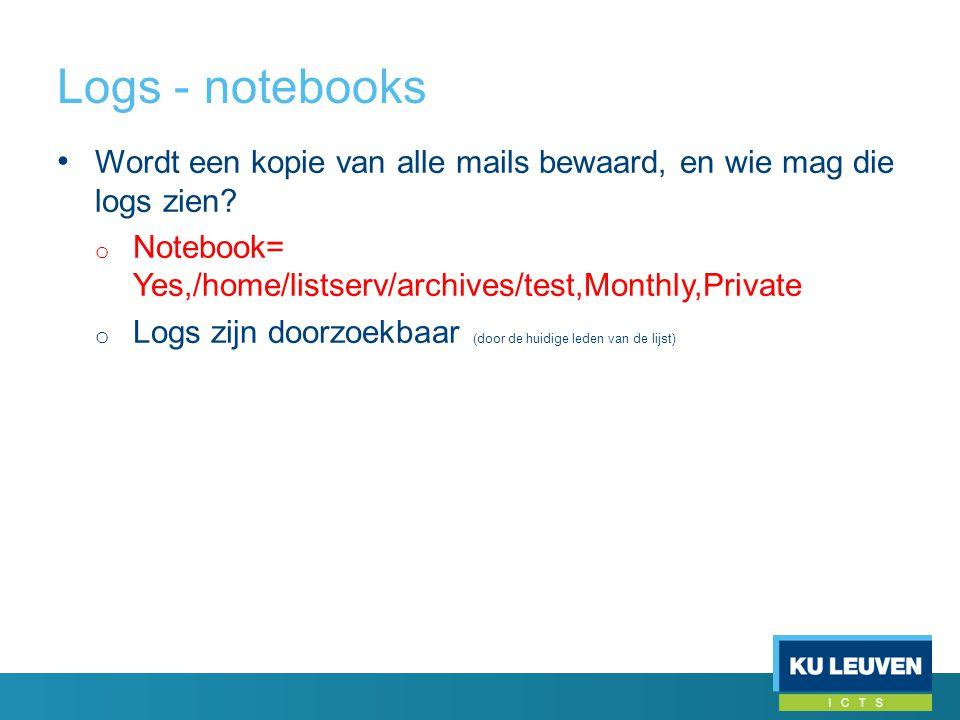 Logs - notebooks • Wordt een kopie van alle mails bewaard, en wie mag die logs zien? o Notebook= Yes,/home/listserv/archives/test,Monthly,Private o Lo