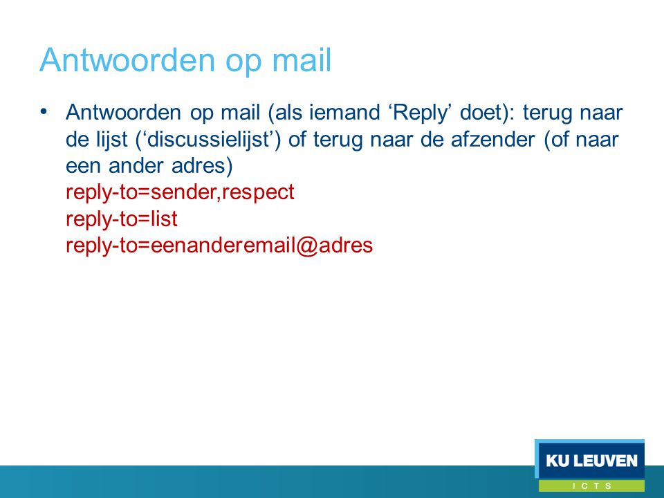 Antwoorden op mail • Antwoorden op mail (als iemand 'Reply' doet): terug naar de lijst ('discussielijst') of terug naar de afzender (of naar een ander adres) reply-to=sender,respect reply-to=list reply-to=eenanderemail@adres