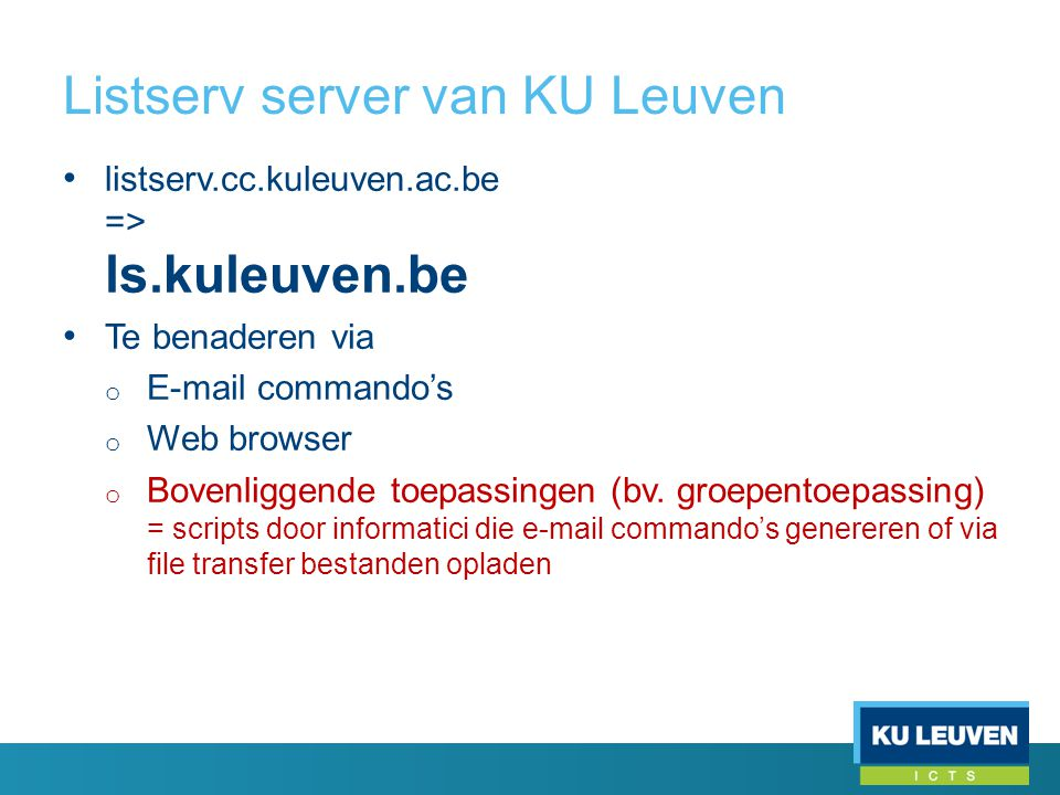 Listserv server van KU Leuven • listserv.cc.kuleuven.ac.be => ls.kuleuven.be • Te benaderen via o E-mail commando's o Web browser o Bovenliggende toepassingen (bv.