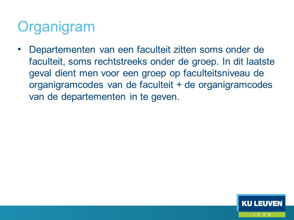 Organigram • Departementen van een faculteit zitten soms onder de faculteit, soms rechtstreeks onder de groep. In dit laatste geval dient men voor een