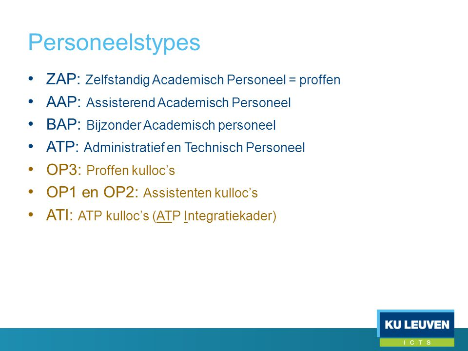 Personeelstypes • ZAP: Zelfstandig Academisch Personeel = proffen • AAP: Assisterend Academisch Personeel • BAP: Bijzonder Academisch personeel • ATP: Administratief en Technisch Personeel • OP3: Proffen kulloc's • OP1 en OP2: Assistenten kulloc's • ATI: ATP kulloc's (ATP Integratiekader)