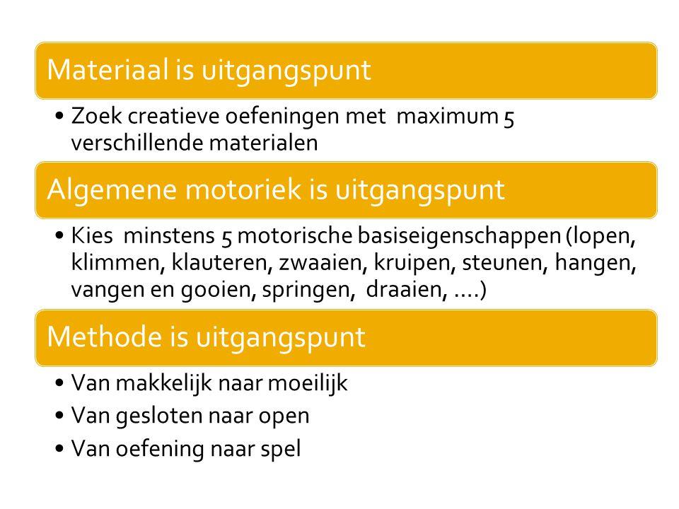 Materiaal is uitgangspunt •Zoek creatieve oefeningen met maximum 5 verschillende materialen Algemene motoriek is uitgangspunt •Kies minstens 5 motoris