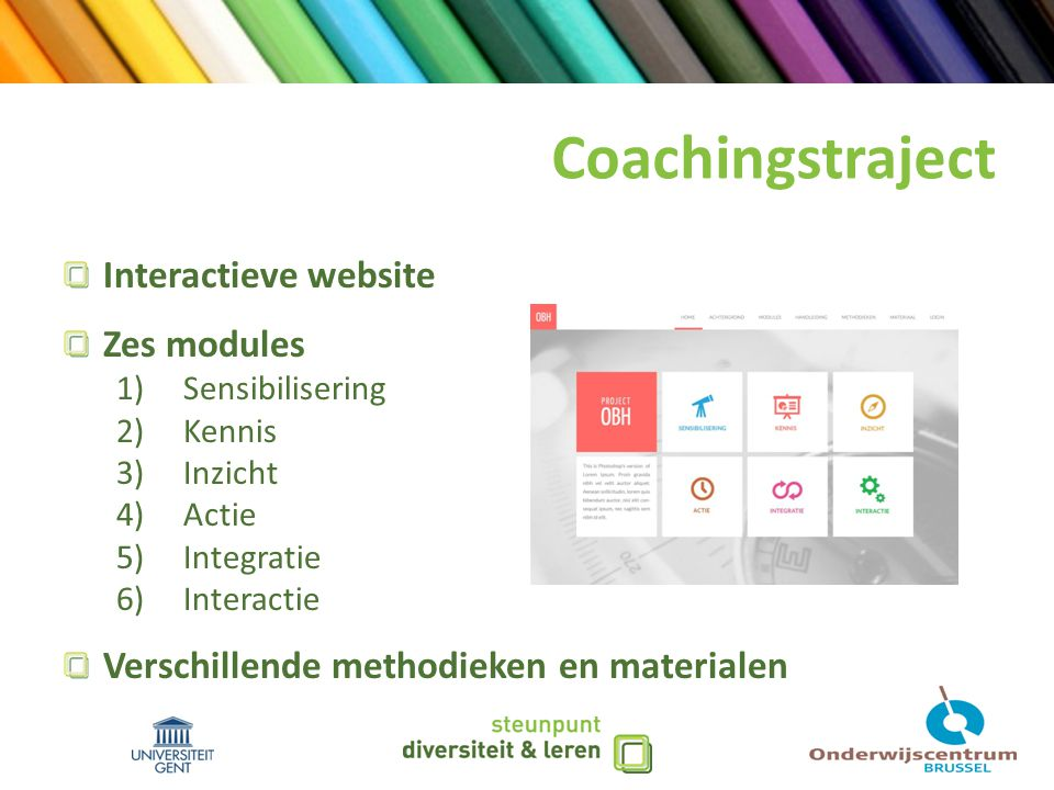 Coachingstraject Interactieve website Zes modules 1) Sensibilisering 2) Kennis 3) Inzicht 4) Actie 5) Integratie 6) Interactie Verschillende methodieken en materialen