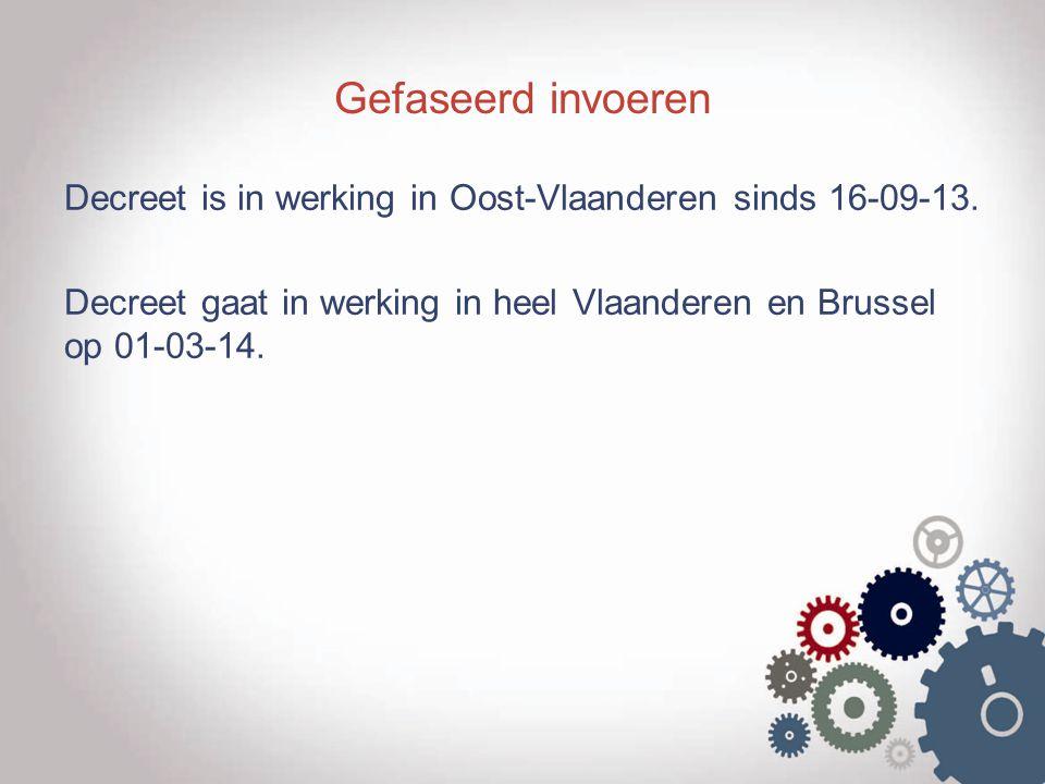 Gefaseerd invoeren Decreet is in werking in Oost-Vlaanderen sinds 16-09-13. Decreet gaat in werking in heel Vlaanderen en Brussel op 01-03-14.