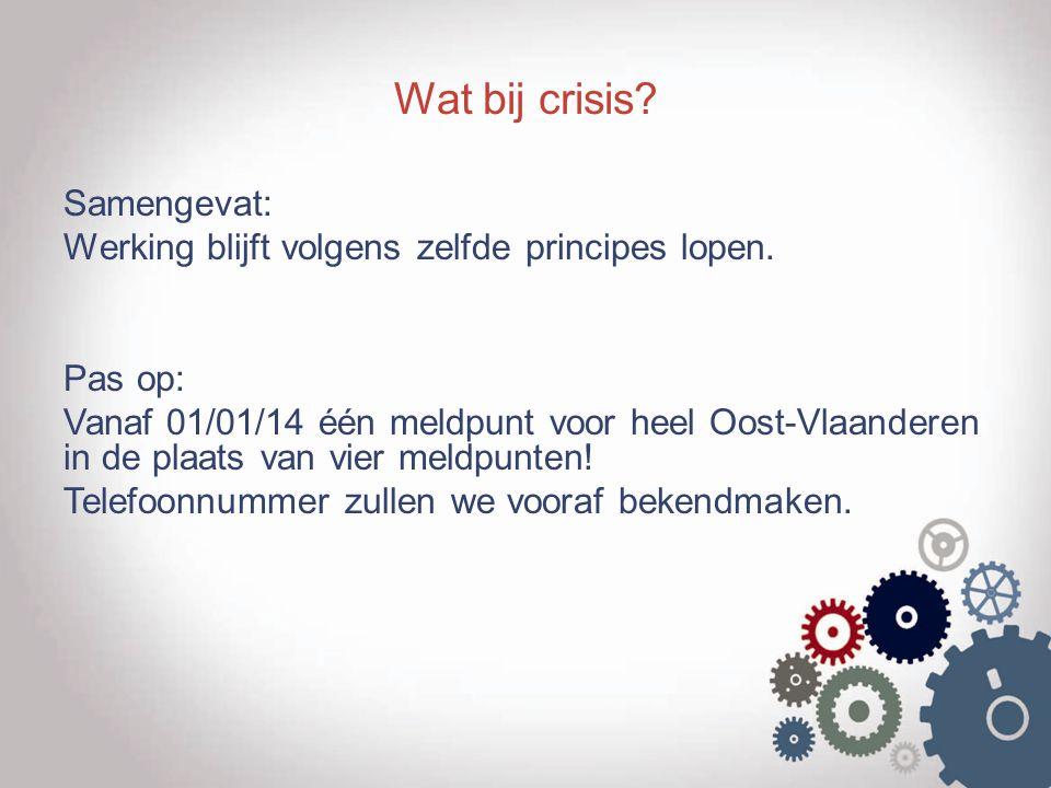 Wat bij crisis? Samengevat: Werking blijft volgens zelfde principes lopen. Pas op: Vanaf 01/01/14 één meldpunt voor heel Oost-Vlaanderen in de plaats