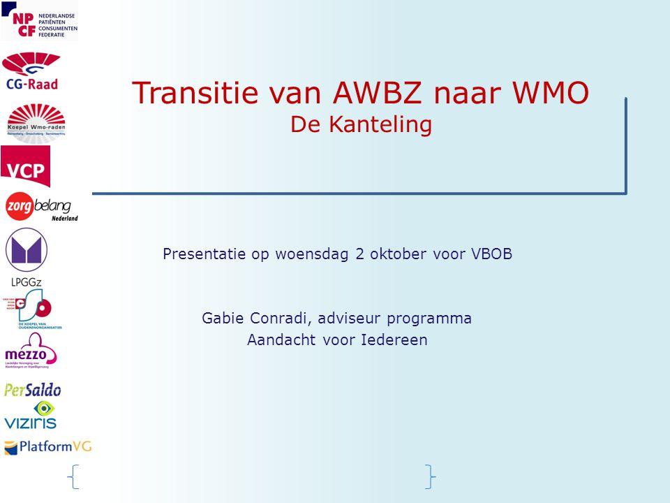 Transitie van AWBZ naar WMO De Kanteling Presentatie op woensdag 2 oktober voor VBOB Gabie Conradi, adviseur programma Aandacht voor Iedereen