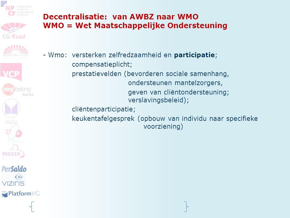 Decentralisatie: van AWBZ naar WMO WMO = Wet Maatschappelijke Ondersteuning - Wmo: versterken zelfredzaamheid en participatie; compensatieplicht; pres