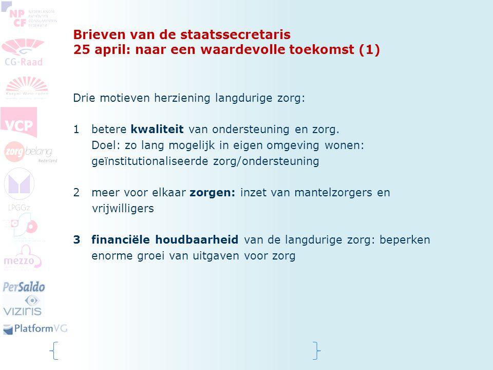 Brieven van de staatssecretaris 25 april: naar een waardevolle toekomst (2) Uitgangspunten bij herziening: - uitgaan van wat mensen wel kunnen; - eerst kijken naar eigen sociale netwerk en financiële mogelijkheden van mensen die ondersteuning nodig hebben; - (op participatie gerichte) ondersteuning en/of passende zorg voor wie niet meer zelfredzaam kan zijn; - recht op passende zorg in een beschermende, intramurale omgeving in een nieuwe kern-AWBZ