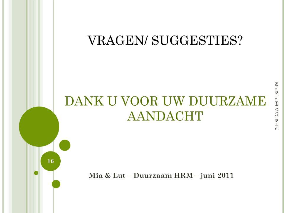 Mia & Lut – Duurzaam HRM – juni 2011 16 Mia&Lut@ MVO&HR VRAGEN/ SUGGESTIES? DANK U VOOR UW DUURZAME AANDACHT