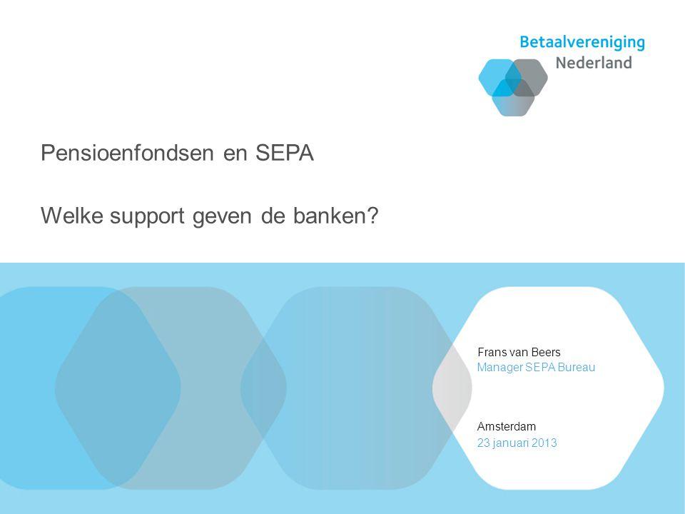 Frans van Beers Amsterdam Manager SEPA Bureau 23 januari 2013 Pensioenfondsen en SEPA Welke support geven de banken?