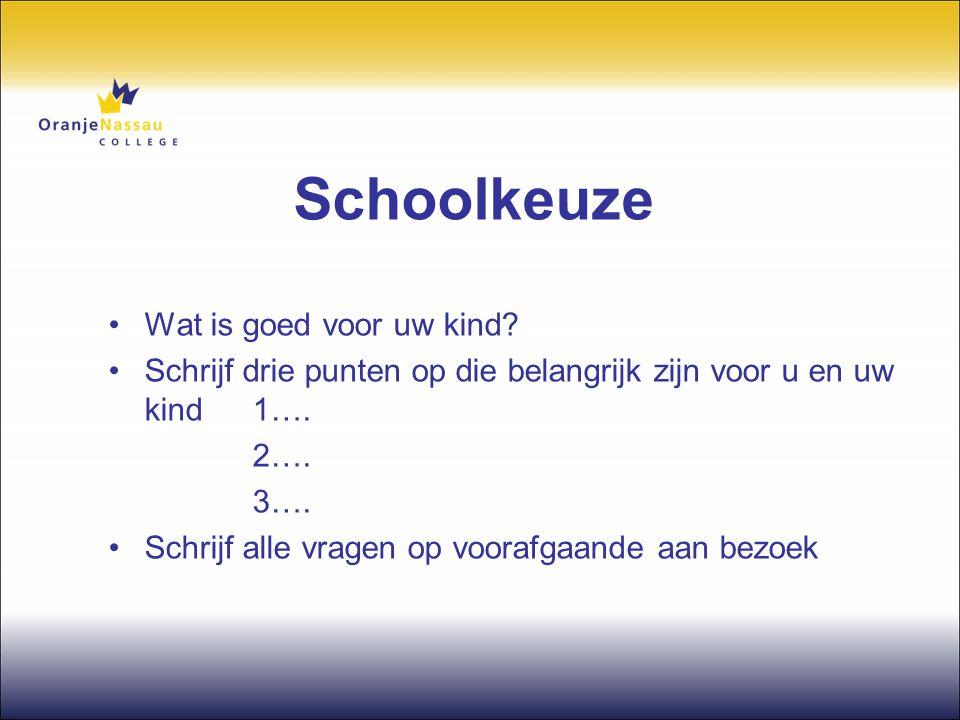 Schoolkeuze •Wat is goed voor uw kind? •Schrijf drie punten op die belangrijk zijn voor u en uw kind 1…. 2…. 3…. •Schrijf alle vragen op voorafgaande