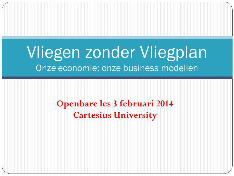 Openbare les 3 februari 2014 Cartesius University Vliegen zonder Vliegplan Onze economie; onze business modellen