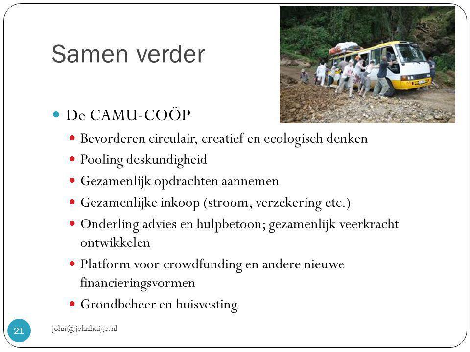 Samen verder john@johnhuige.nl 21  De CAMU-COÖP  Bevorderen circulair, creatief en ecologisch denken  Pooling deskundigheid  Gezamenlijk opdrachten aannemen  Gezamenlijke inkoop (stroom, verzekering etc.)  Onderling advies en hulpbetoon; gezamenlijk veerkracht ontwikkelen  Platform voor crowdfunding en andere nieuwe financieringsvormen  Grondbeheer en huisvesting.