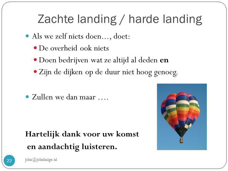 Zachte landing / harde landing john@johnhuige.nl 22  Als we zelf niets doen..., doet:  De overheid ook niets  Doen bedrijven wat ze altijd al deden en  Zijn de dijken op de duur niet hoog genoeg.