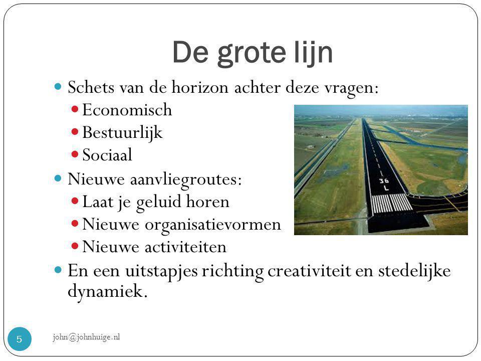 De grote lijn john@johnhuige.nl 5  Schets van de horizon achter deze vragen:  Economisch  Bestuurlijk  Sociaal  Nieuwe aanvliegroutes:  Laat je geluid horen  Nieuwe organisatievormen  Nieuwe activiteiten  En een uitstapjes richting creativiteit en stedelijke dynamiek.