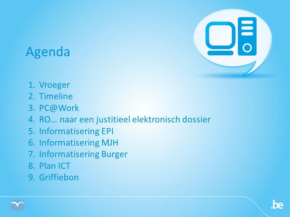 Agenda 1.Vroeger 2.Timeline 3.PC@Work 4.RO… naar een justitieel elektronisch dossier 5.Informatisering EPI 6.Informatisering MJH 7.Informatisering Burger 8.Plan ICT 9.Griffiebon