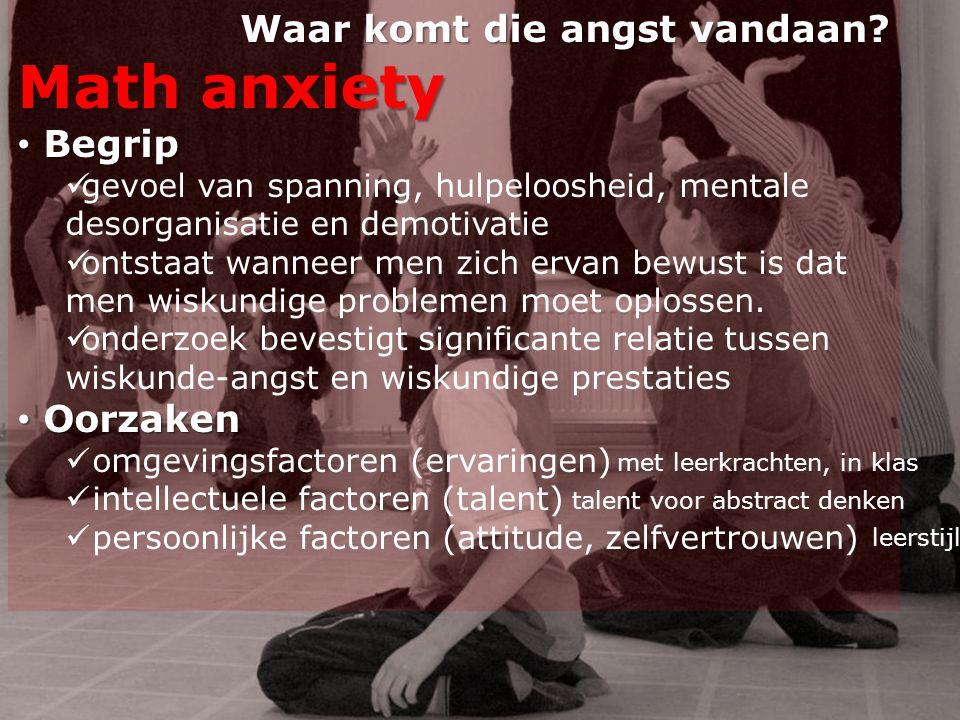 Waar komt die angst vandaan? Math anxiety • Begrip  gevoel van spanning, hulpeloosheid, mentale desorganisatie en demotivatie  ontstaat wanneer men