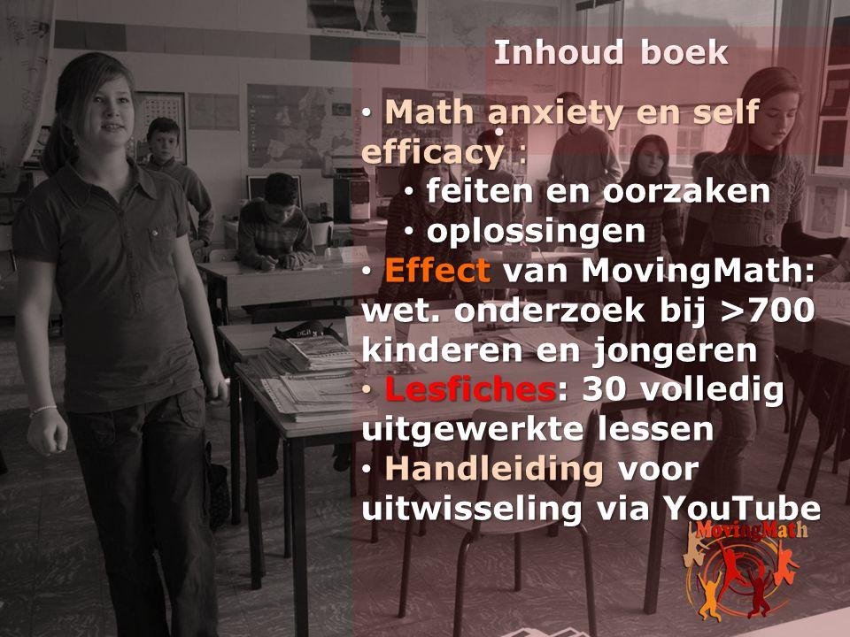 Inhoud boek • • Math anxiety en self efficacy : • feiten en oorzaken • oplossingen • Effect van MovingMath: wet. onderzoek bij >700 kinderen en jonger