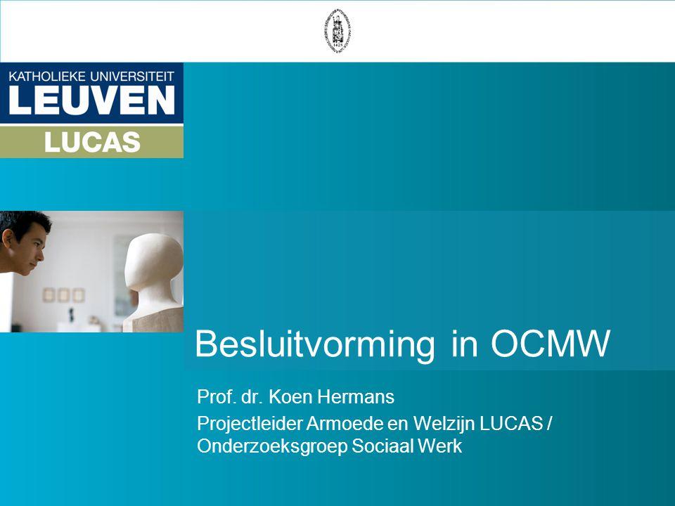 Besluitvorming in OCMW Prof. dr. Koen Hermans Projectleider Armoede en Welzijn LUCAS / Onderzoeksgroep Sociaal Werk