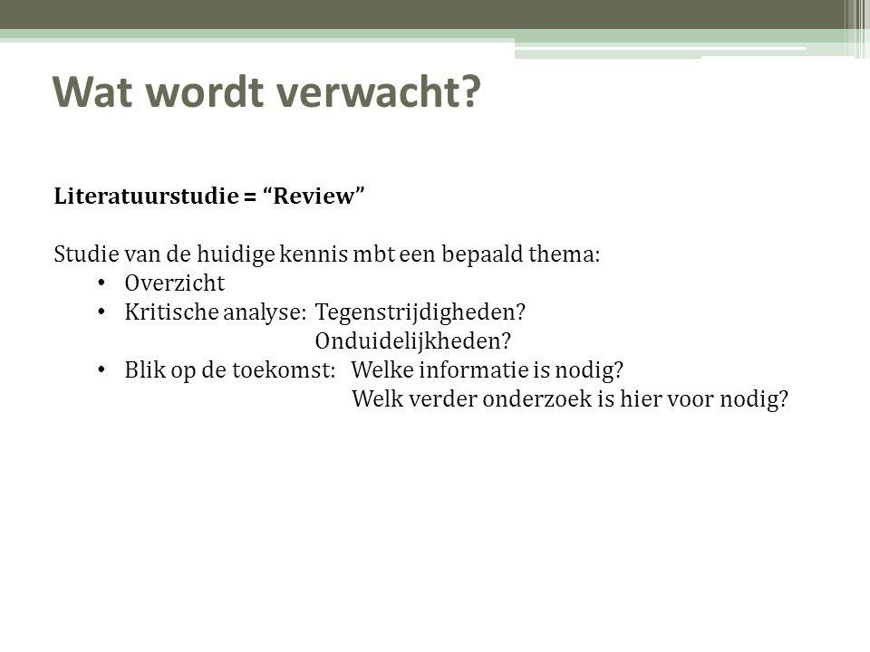 """Wat wordt verwacht? Literatuurstudie = """"Review"""" Studie van de huidige kennis mbt een bepaald thema: • Overzicht • Kritische analyse:Tegenstrijdigheden"""
