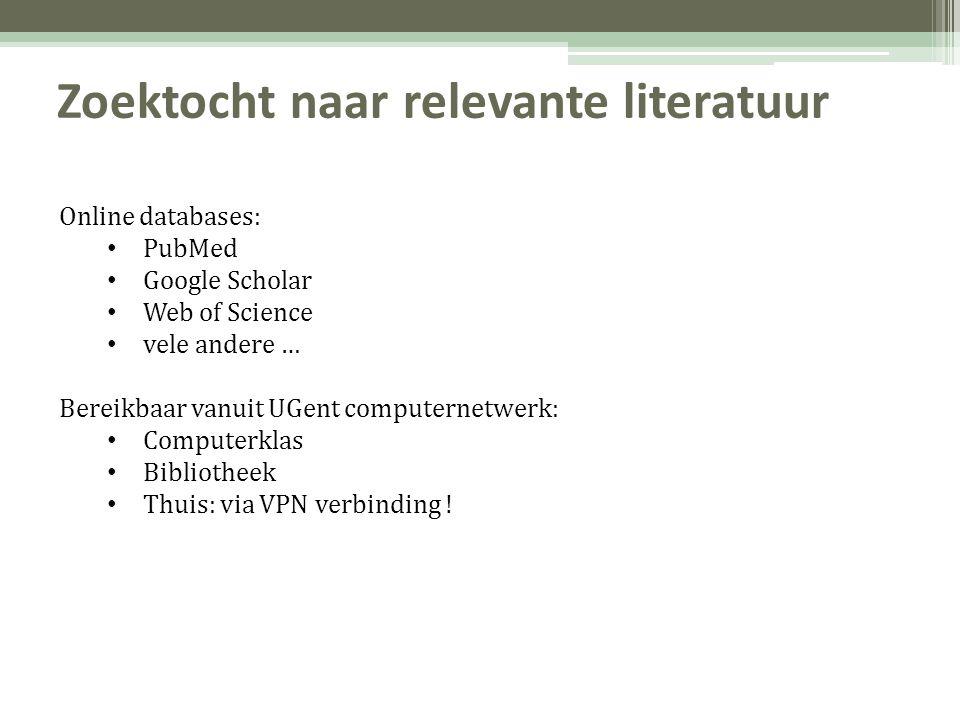 Zoektocht naar relevante literatuur Online databases: • PubMed • Google Scholar • Web of Science • vele andere … Bereikbaar vanuit UGent computernetwerk: • Computerklas • Bibliotheek • Thuis: via VPN verbinding !
