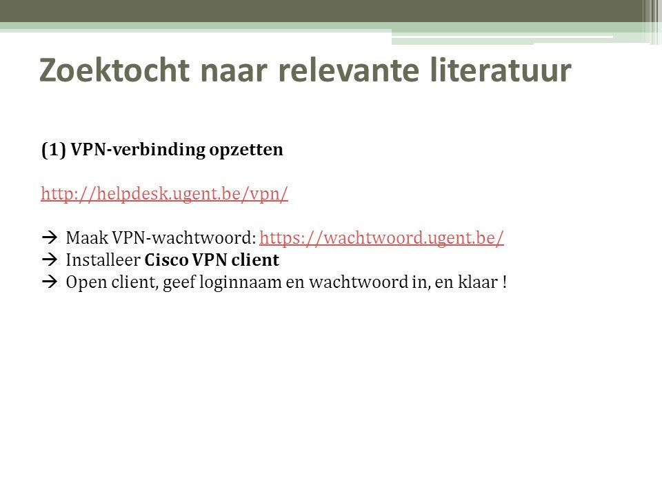 Zoektocht naar relevante literatuur (1) VPN-verbinding opzetten http://helpdesk.ugent.be/vpn/  Maak VPN-wachtwoord: https://wachtwoord.ugent.be/https://wachtwoord.ugent.be/  Installeer Cisco VPN client  Open client, geef loginnaam en wachtwoord in, en klaar !
