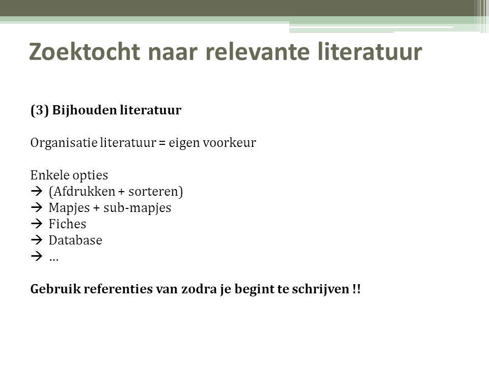 Zoektocht naar relevante literatuur (3) Bijhouden literatuur Organisatie literatuur = eigen voorkeur Enkele opties  (Afdrukken + sorteren)  Mapjes + sub-mapjes  Fiches  Database  … Gebruik referenties van zodra je begint te schrijven !!
