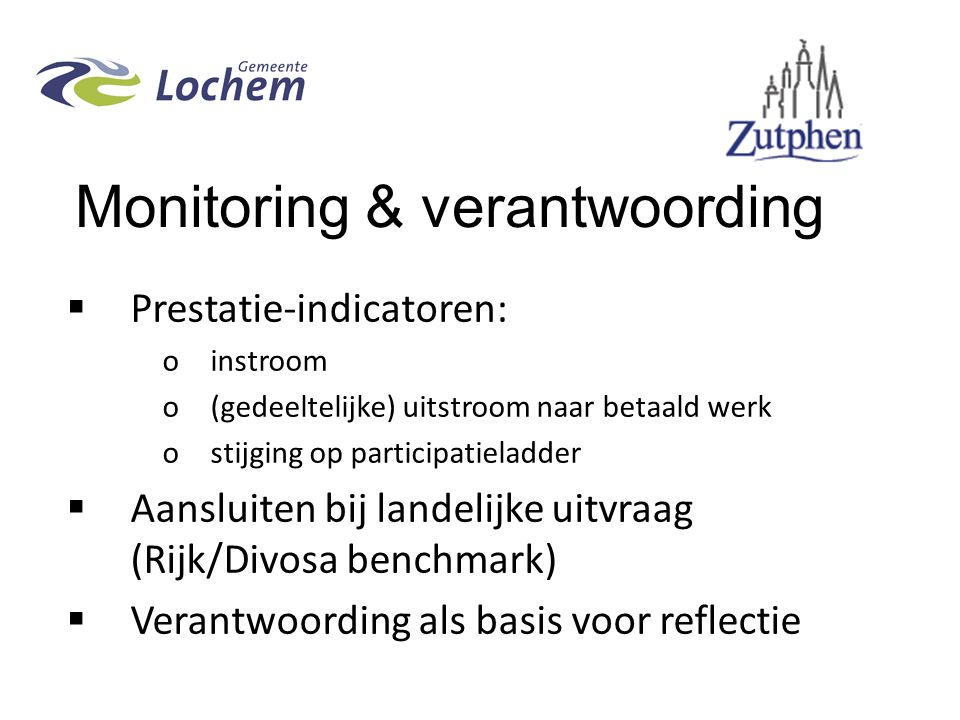 Monitoring & verantwoording  Prestatie-indicatoren: oinstroom o(gedeeltelijke) uitstroom naar betaald werk ostijging op participatieladder  Aansluiten bij landelijke uitvraag (Rijk/Divosa benchmark)  Verantwoording als basis voor reflectie