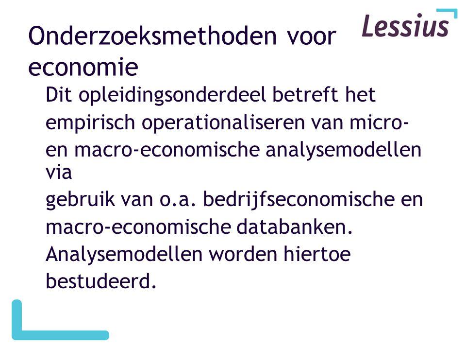 Onderzoeksmethoden voor economie Dit opleidingsonderdeel betreft het empirisch operationaliseren van micro- en macro-economische analysemodellen via g