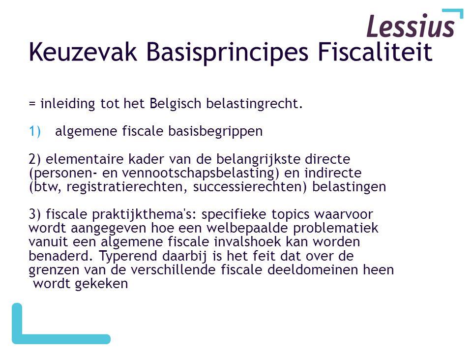 Keuzevak Basisprincipes Fiscaliteit = inleiding tot het Belgisch belastingrecht. 1)algemene fiscale basisbegrippen 2) elementaire kader van de belangr