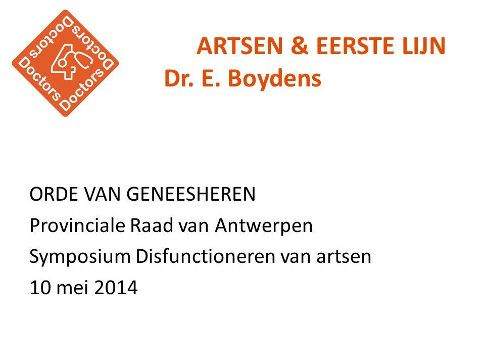ARTSEN & EERSTE LIJN Dr. E. Boydens ORDE VAN GENEESHEREN Provinciale Raad van Antwerpen Symposium Disfunctioneren van artsen 10 mei 2014
