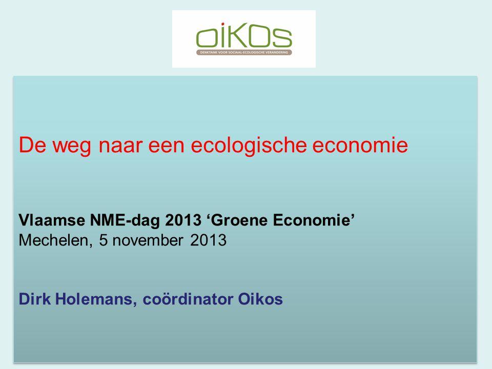 De weg naar een ecologische economie Vlaamse NME-dag 2013 'Groene Economie' Mechelen, 5 november 2013 Dirk Holemans, coördinator Oikos De weg naar een ecologische economie Vlaamse NME-dag 2013 'Groene Economie' Mechelen, 5 november 2013 Dirk Holemans, coördinator Oikos