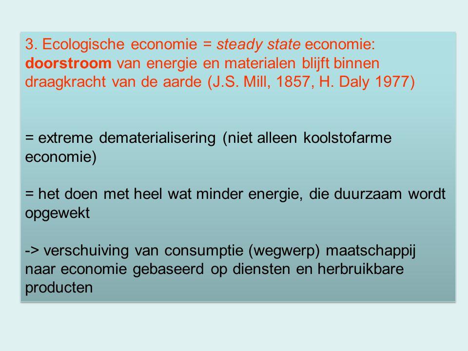 3. Ecologische economie = steady state economie: doorstroom van energie en materialen blijft binnen draagkracht van de aarde (J.S. Mill, 1857, H. Daly