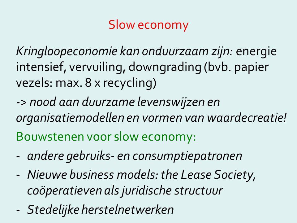 Slow economy Kringloopeconomie kan onduurzaam zijn: energie intensief, vervuiling, downgrading (bvb. papier vezels: max. 8 x recycling) -> nood aan du